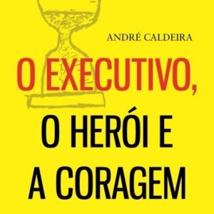 O Executivo, o Herói, A Coragem do AutorAndré Caldeira. R$29,97